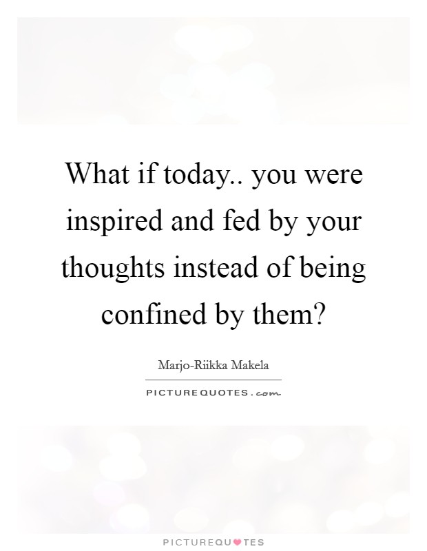What if today.. you were inspired and fed by your thoughts instead of being confined by them? Picture Quote #1