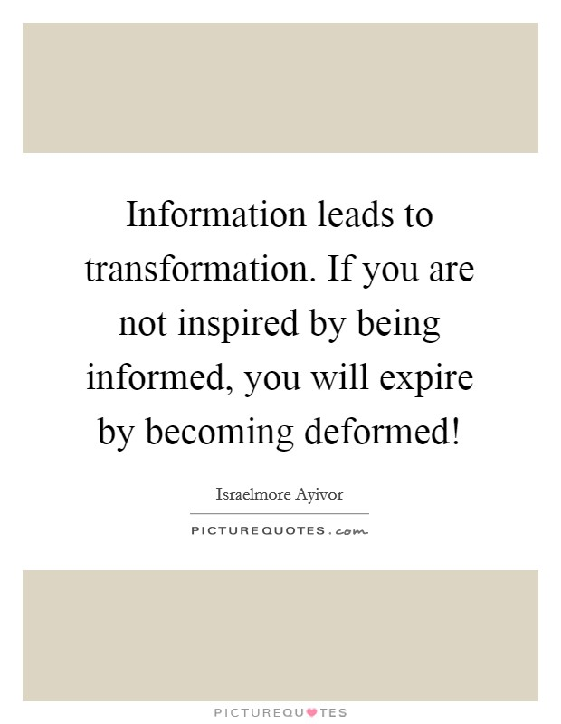 Information leads to transformation. If you are not inspired by being informed, you will expire by becoming deformed! Picture Quote #1