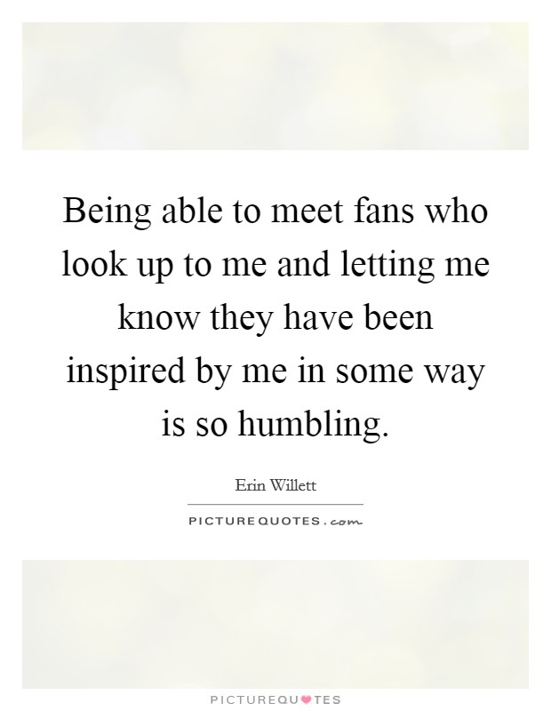 Being able to meet fans who look up to me and letting me know they have been inspired by me in some way is so humbling Picture Quote #1