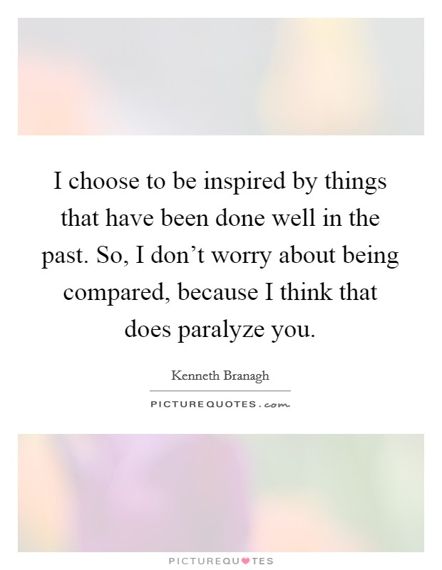 I choose to be inspired by things that have been done well in the past. So, I don't worry about being compared, because I think that does paralyze you Picture Quote #1