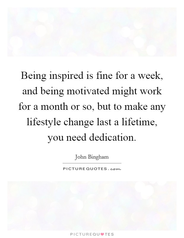 Being inspired is fine for a week, and being motivated might work for a month or so, but to make any lifestyle change last a lifetime, you need dedication Picture Quote #1