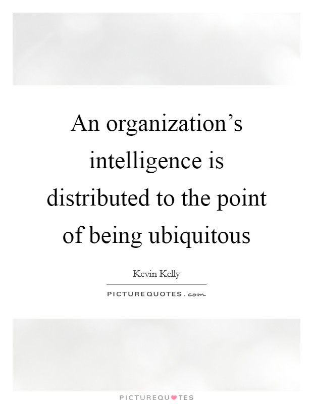 An organization's intelligence is distributed to the point of being ubiquitous Picture Quote #1