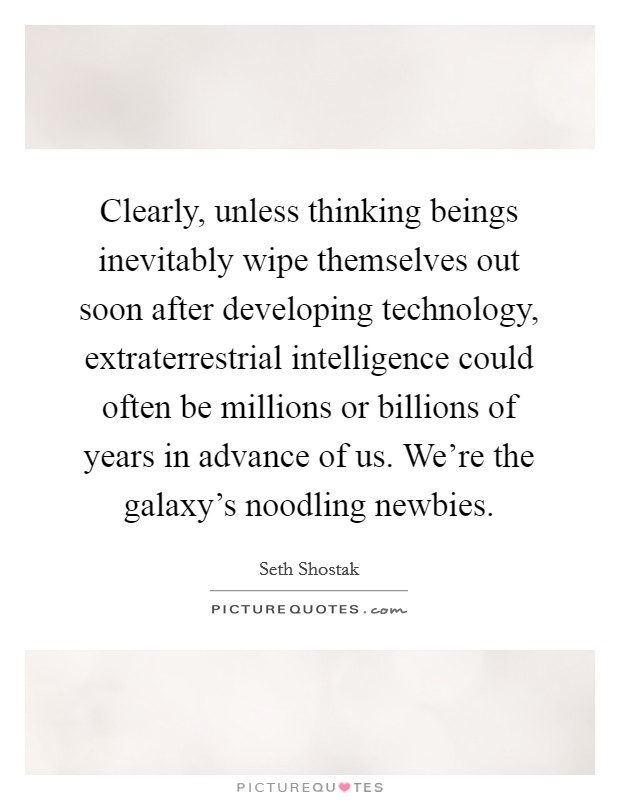Clearly, unless thinking beings inevitably wipe themselves out soon after developing technology, extraterrestrial intelligence could often be millions or billions of years in advance of us. We're the galaxy's noodling newbies Picture Quote #1