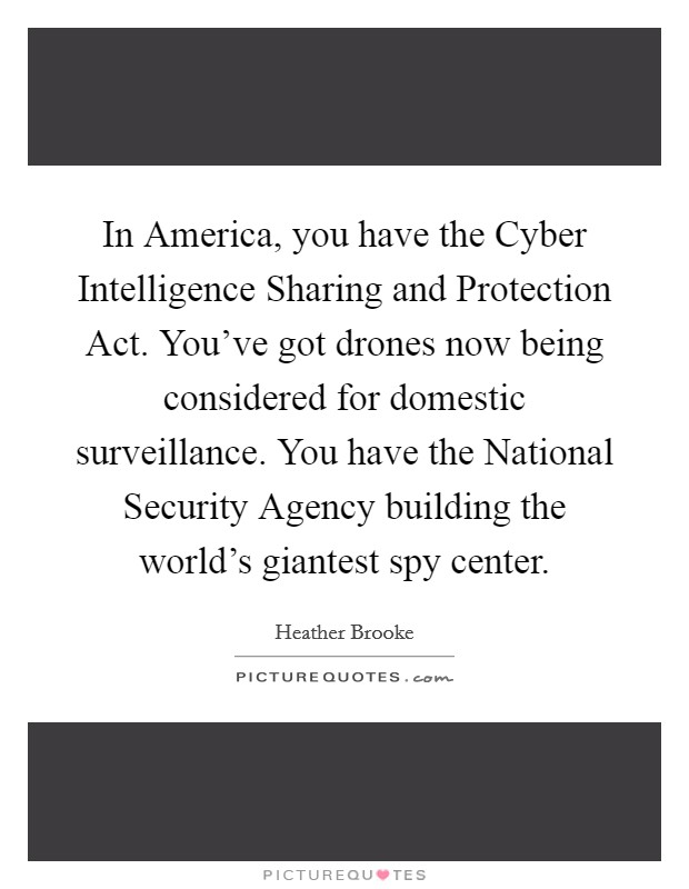 In America, you have the Cyber Intelligence Sharing and Protection Act. You've got drones now being considered for domestic surveillance. You have the National Security Agency building the world's giantest spy center Picture Quote #1