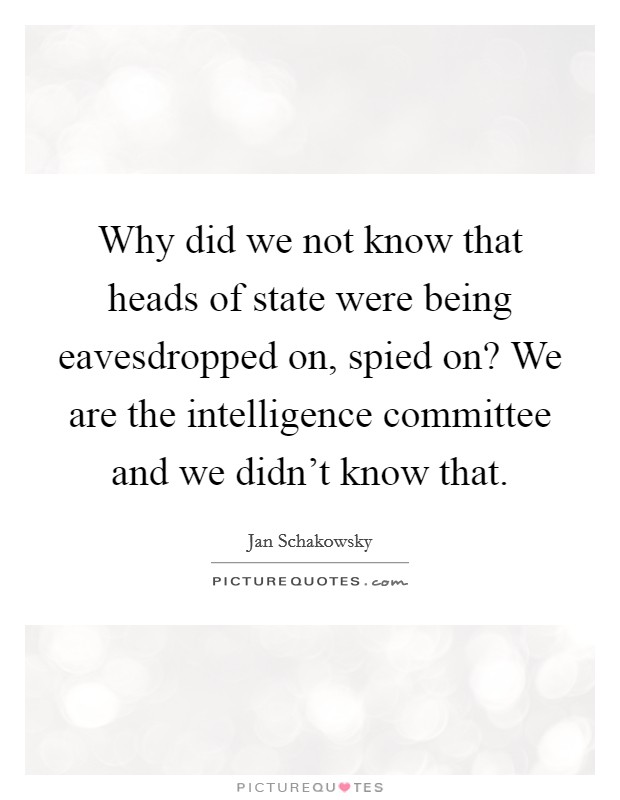 Why did we not know that heads of state were being eavesdropped on, spied on? We are the intelligence committee and we didn't know that Picture Quote #1