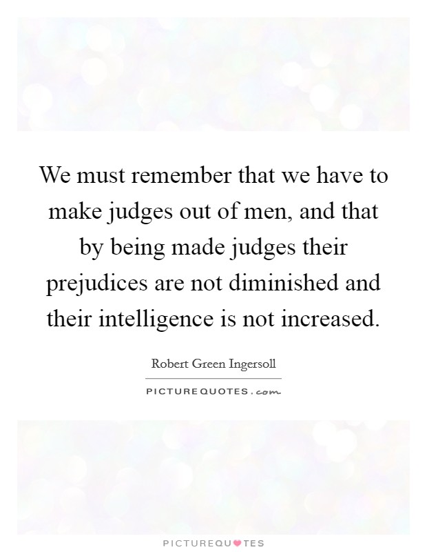 We must remember that we have to make judges out of men, and that by being made judges their prejudices are not diminished and their intelligence is not increased Picture Quote #1