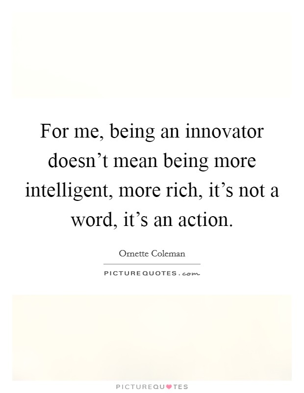 For me, being an innovator doesn't mean being more intelligent, more rich, it's not a word, it's an action Picture Quote #1