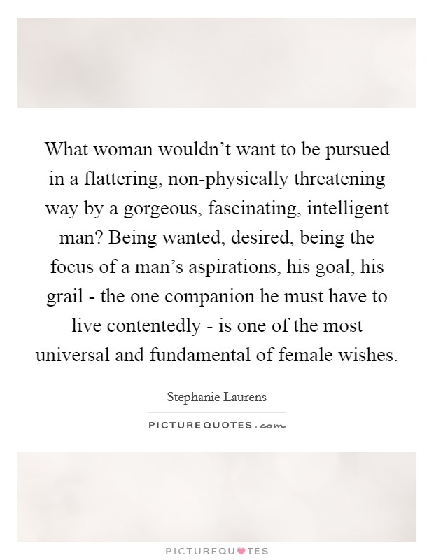 What woman wouldn't want to be pursued in a flattering, non-physically threatening way by a gorgeous, fascinating, intelligent man? Being wanted, desired, being the focus of a man's aspirations, his goal, his grail - the one companion he must have to live contentedly - is one of the most universal and fundamental of female wishes Picture Quote #1