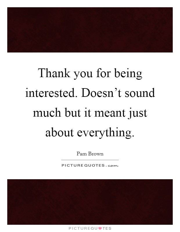 Thank you for being interested. Doesn't sound much but it meant just about everything Picture Quote #1