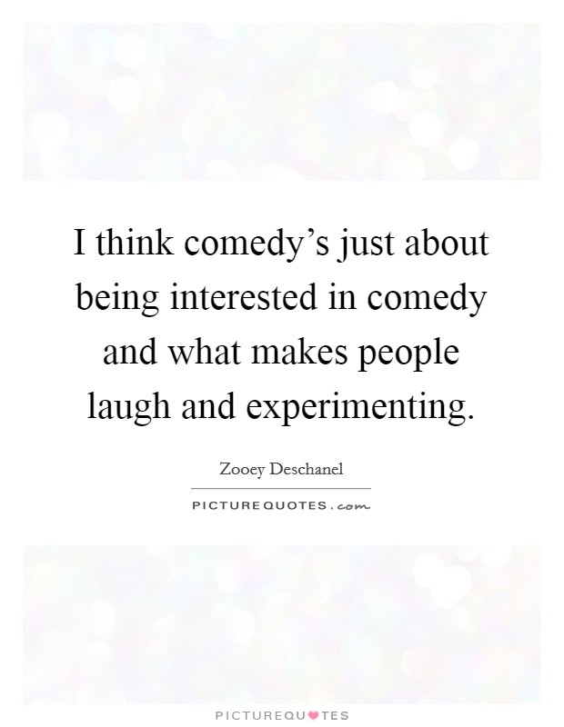 I think comedy's just about being interested in comedy and what makes people laugh and experimenting Picture Quote #1