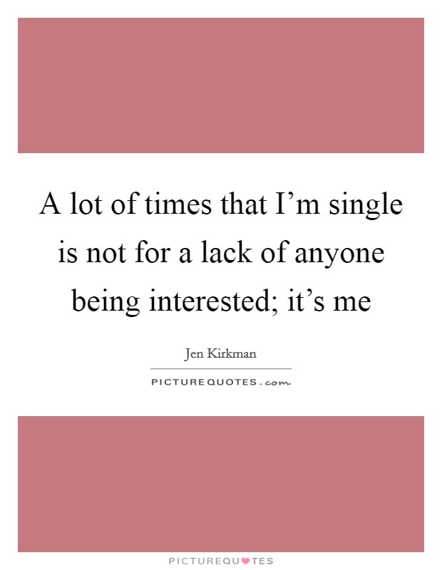 A lot of times that I'm single is not for a lack of anyone being interested; it's me Picture Quote #1