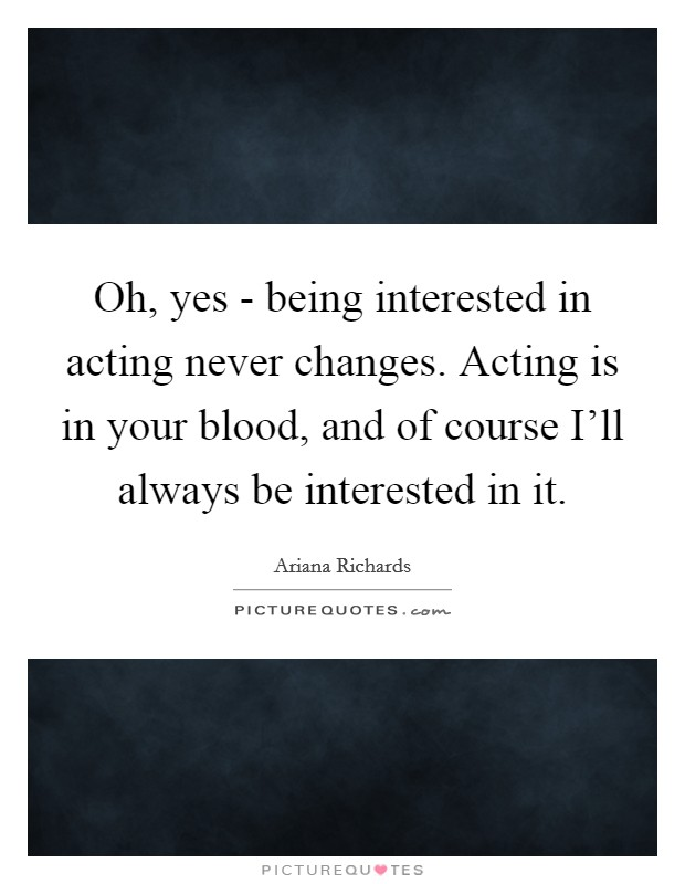 Oh, yes - being interested in acting never changes. Acting is in your blood, and of course I'll always be interested in it Picture Quote #1