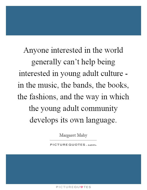 Anyone interested in the world generally can't help being interested in young adult culture - in the music, the bands, the books, the fashions, and the way in which the young adult community develops its own language Picture Quote #1