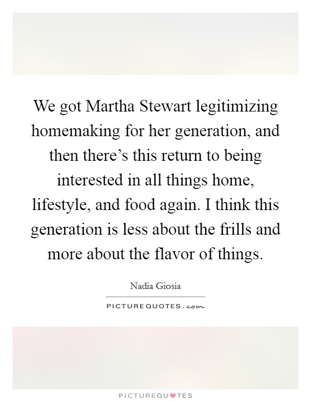 We got Martha Stewart legitimizing homemaking for her generation, and then there's this return to being interested in all things home, lifestyle, and food again. I think this generation is less about the frills and more about the flavor of things Picture Quote #1