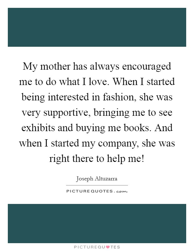 My mother has always encouraged me to do what I love. When I started being interested in fashion, she was very supportive, bringing me to see exhibits and buying me books. And when I started my company, she was right there to help me! Picture Quote #1