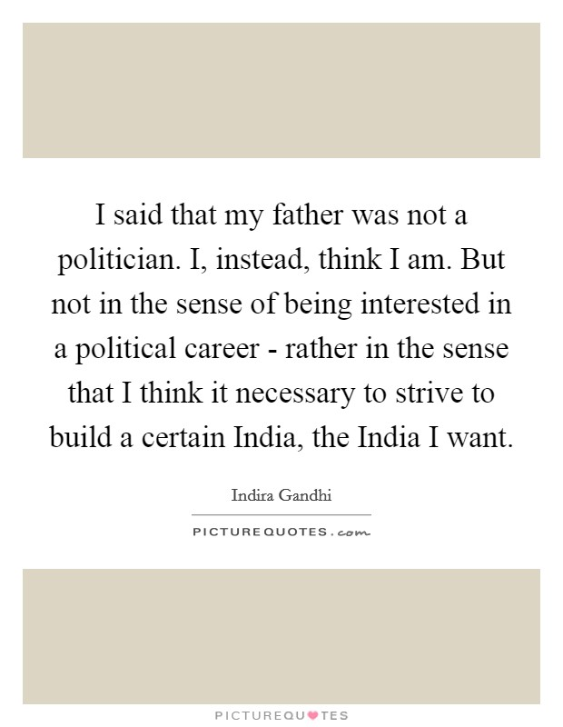 I said that my father was not a politician. I, instead, think I am. But not in the sense of being interested in a political career - rather in the sense that I think it necessary to strive to build a certain India, the India I want Picture Quote #1