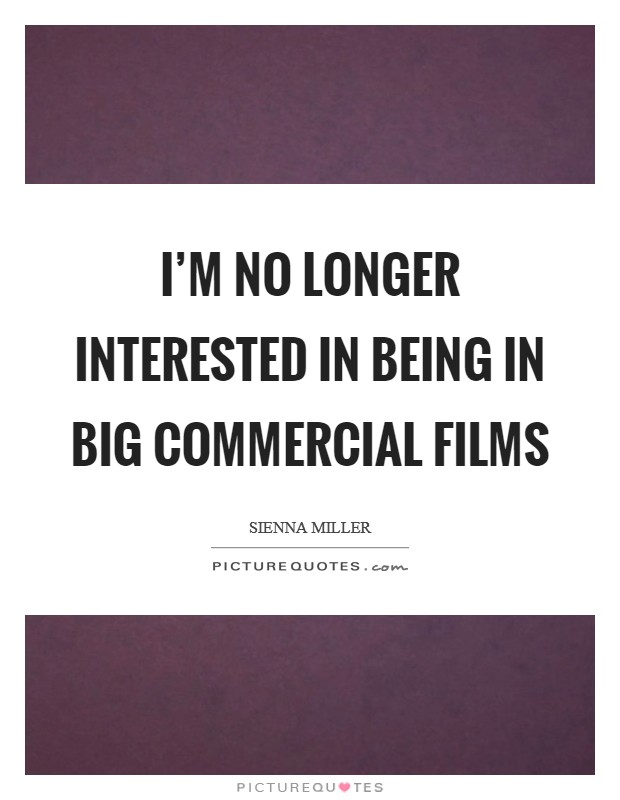 I'm no longer interested in being in big commercial films Picture Quote #1