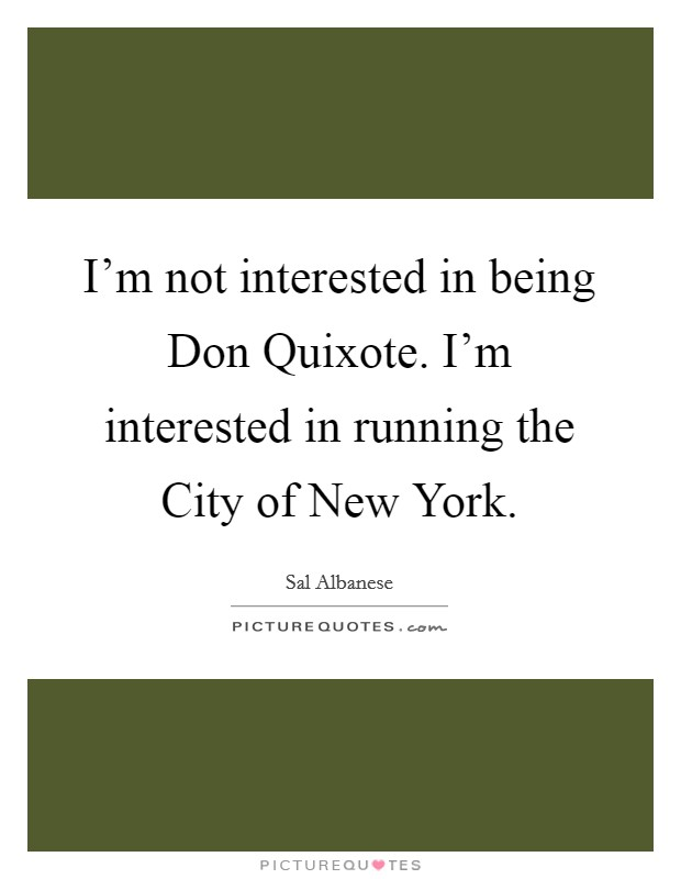 I'm not interested in being Don Quixote. I'm interested in running the City of New York Picture Quote #1