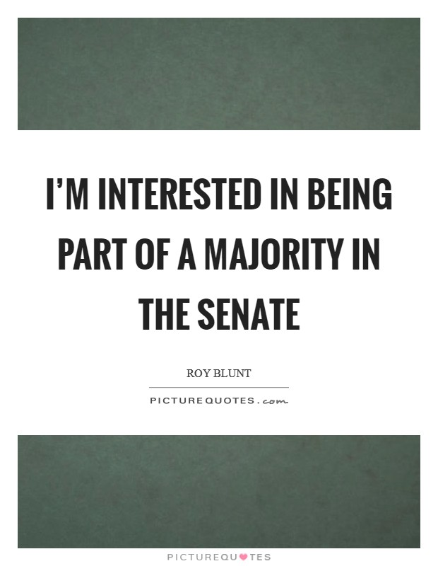 I'm interested in being part of a majority in the Senate Picture Quote #1