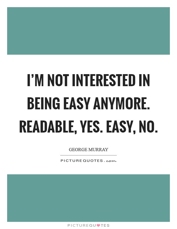 I'm not interested in being easy anymore. Readable, yes. Easy, no Picture Quote #1