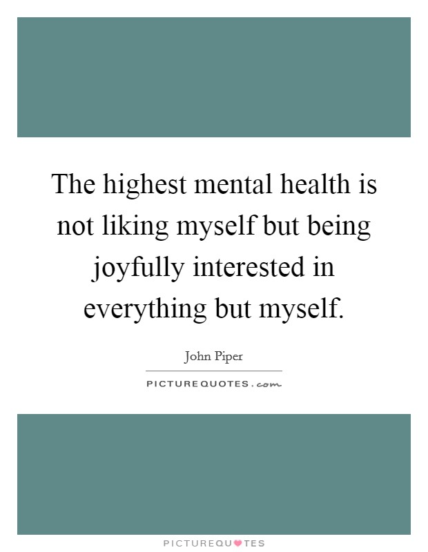 The highest mental health is not liking myself but being joyfully interested in everything but myself Picture Quote #1