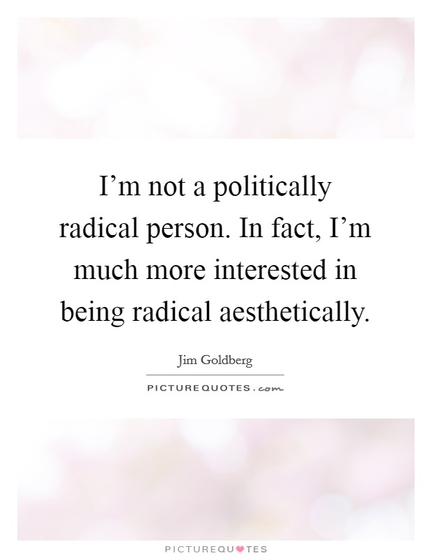 I'm not a politically radical person. In fact, I'm much more interested in being radical aesthetically Picture Quote #1