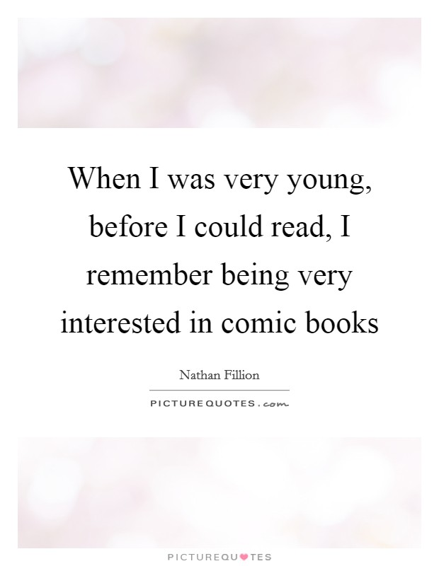 When I was very young, before I could read, I remember being very interested in comic books Picture Quote #1