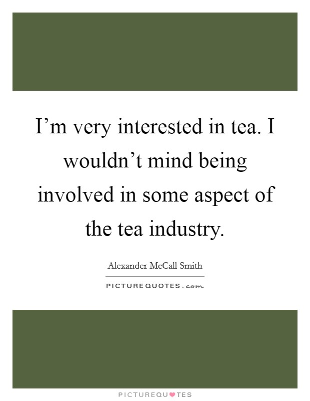 I'm very interested in tea. I wouldn't mind being involved in some aspect of the tea industry Picture Quote #1