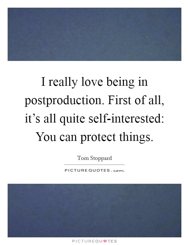 I really love being in postproduction. First of all, it's all quite self-interested: You can protect things Picture Quote #1