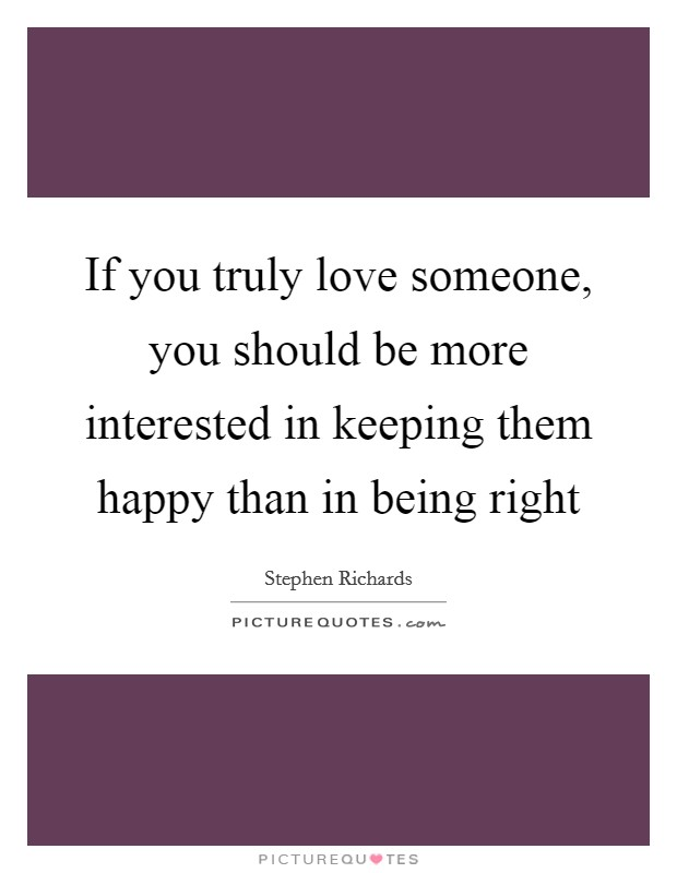 If you truly love someone, you should be more interested in keeping them happy than in being right Picture Quote #1