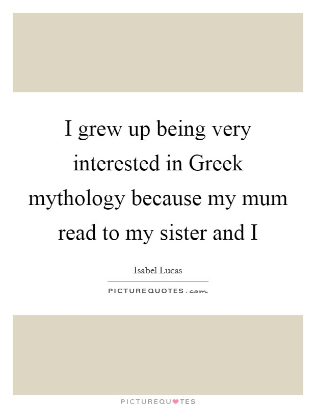 I grew up being very interested in Greek mythology because my mum read to my sister and I Picture Quote #1