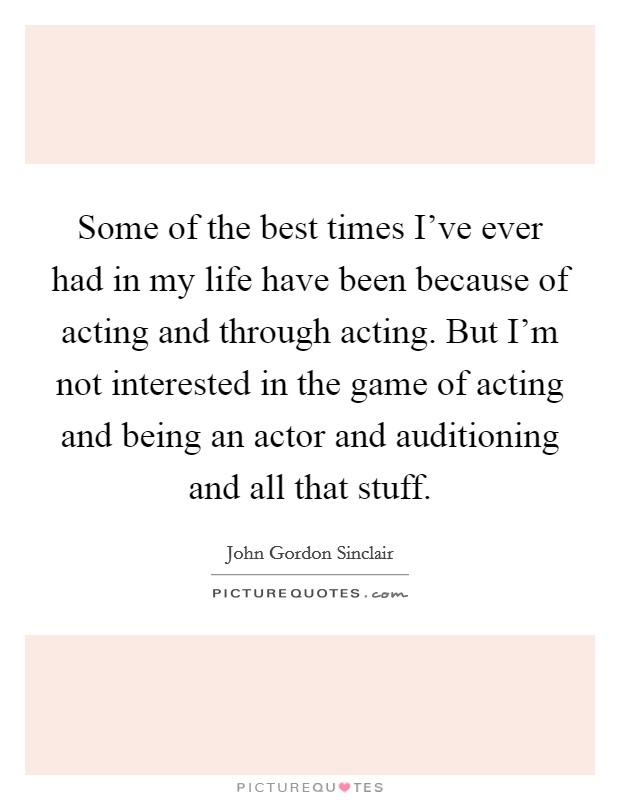 Some of the best times I've ever had in my life have been because of acting and through acting. But I'm not interested in the game of acting and being an actor and auditioning and all that stuff Picture Quote #1