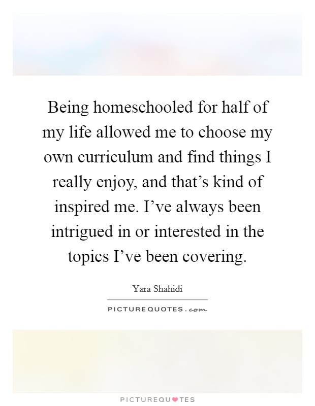 Being homeschooled for half of my life allowed me to choose my own curriculum and find things I really enjoy, and that's kind of inspired me. I've always been intrigued in or interested in the topics I've been covering Picture Quote #1