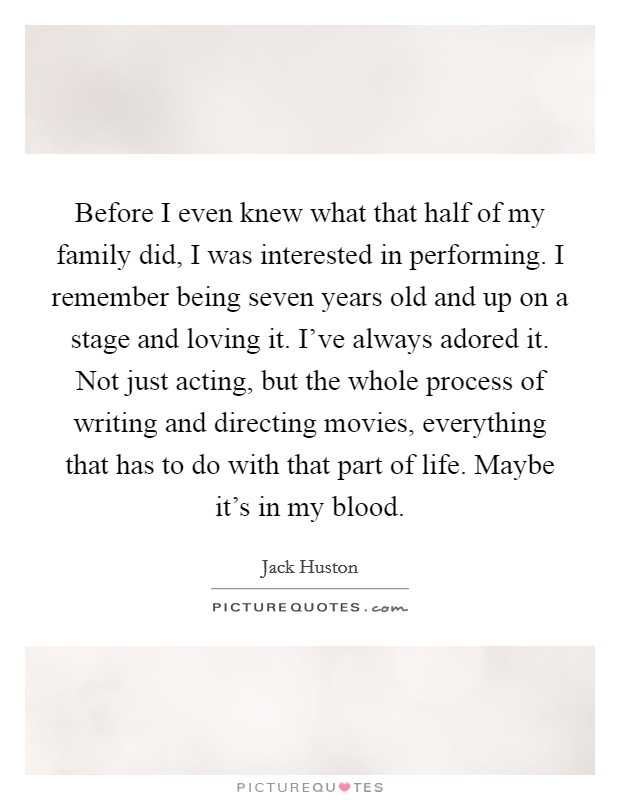 Before I even knew what that half of my family did, I was interested in performing. I remember being seven years old and up on a stage and loving it. I've always adored it. Not just acting, but the whole process of writing and directing movies, everything that has to do with that part of life. Maybe it's in my blood Picture Quote #1