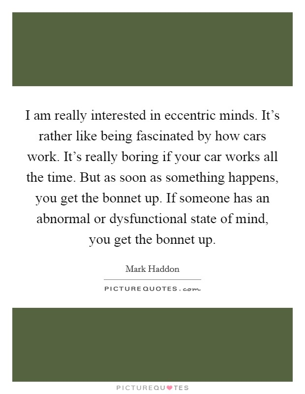 I am really interested in eccentric minds. It's rather like being fascinated by how cars work. It's really boring if your car works all the time. But as soon as something happens, you get the bonnet up. If someone has an abnormal or dysfunctional state of mind, you get the bonnet up Picture Quote #1