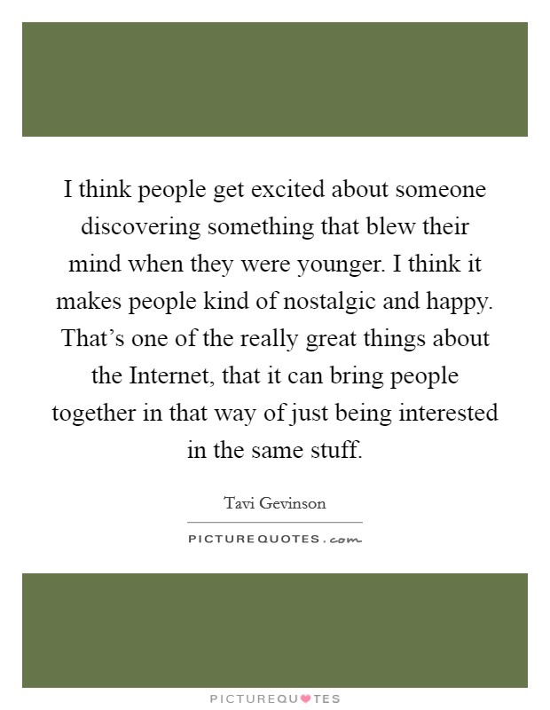 I think people get excited about someone discovering something that blew their mind when they were younger. I think it makes people kind of nostalgic and happy. That's one of the really great things about the Internet, that it can bring people together in that way of just being interested in the same stuff Picture Quote #1