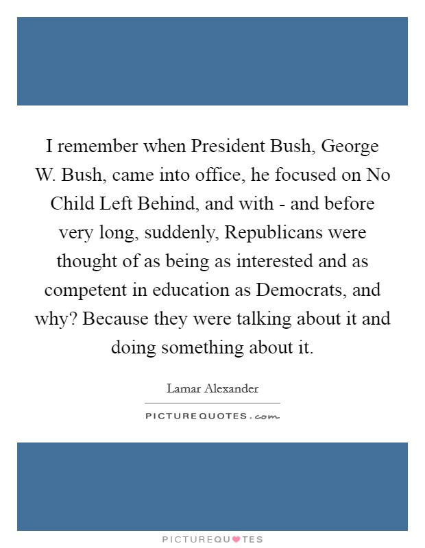 I remember when President Bush, George W. Bush, came into office, he focused on No Child Left Behind, and with - and before very long, suddenly, Republicans were thought of as being as interested and as competent in education as Democrats, and why? Because they were talking about it and doing something about it Picture Quote #1