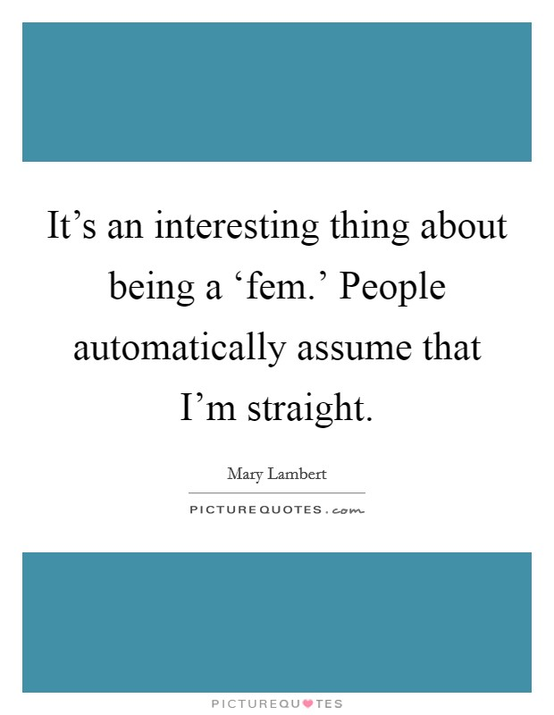 It's an interesting thing about being a 'fem.' People automatically assume that I'm straight Picture Quote #1