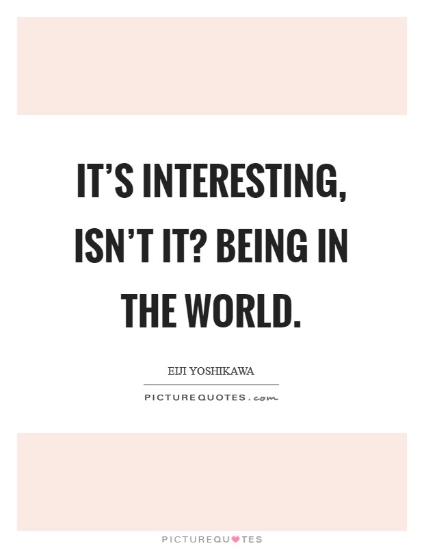 It's interesting, isn't it? Being in the world Picture Quote #1