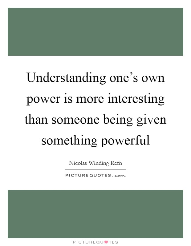 Understanding one's own power is more interesting than someone being given something powerful Picture Quote #1
