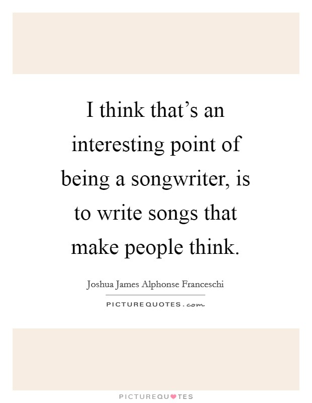 I think that's an interesting point of being a songwriter, is to write songs that make people think Picture Quote #1