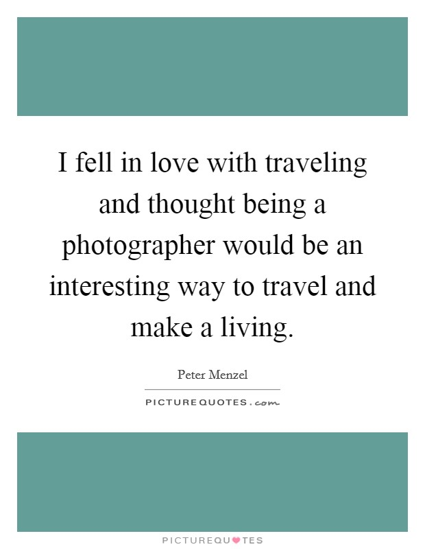 I fell in love with traveling and thought being a photographer would be an interesting way to travel and make a living Picture Quote #1
