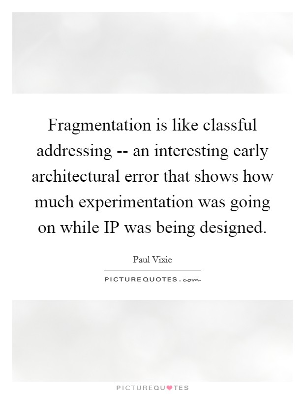 Fragmentation is like classful addressing -- an interesting early architectural error that shows how much experimentation was going on while IP was being designed Picture Quote #1