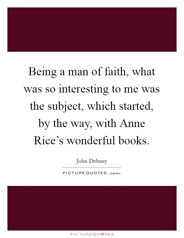 Being a man of faith, what was so interesting to me was the subject, which started, by the way, with Anne Rice's wonderful books Picture Quote #1