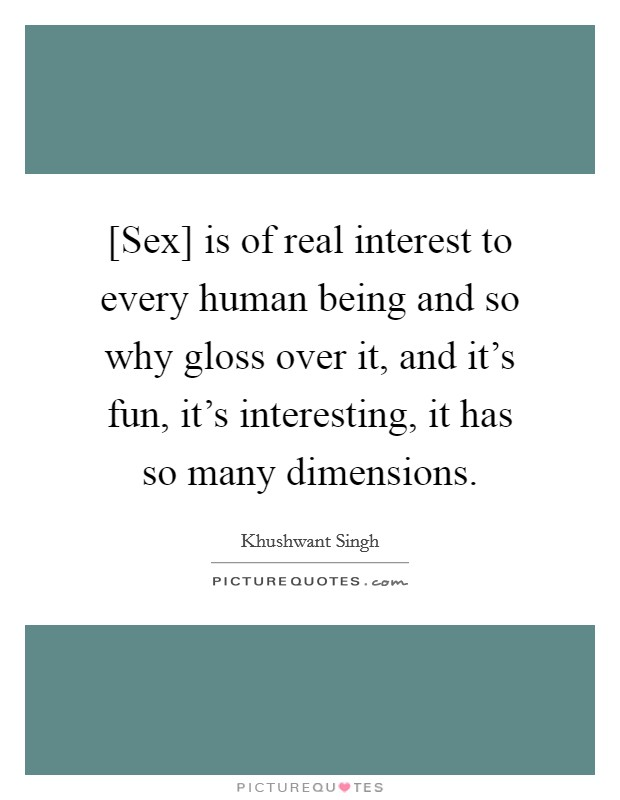 [Sex] is of real interest to every human being and so why gloss over it, and it's fun, it's interesting, it has so many dimensions Picture Quote #1