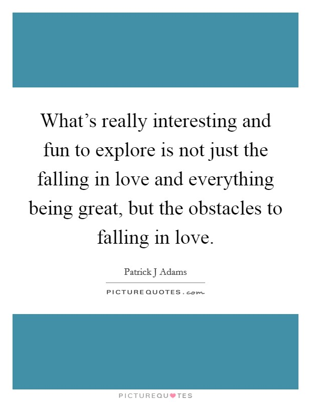 What's really interesting and fun to explore is not just the falling in love and everything being great, but the obstacles to falling in love Picture Quote #1