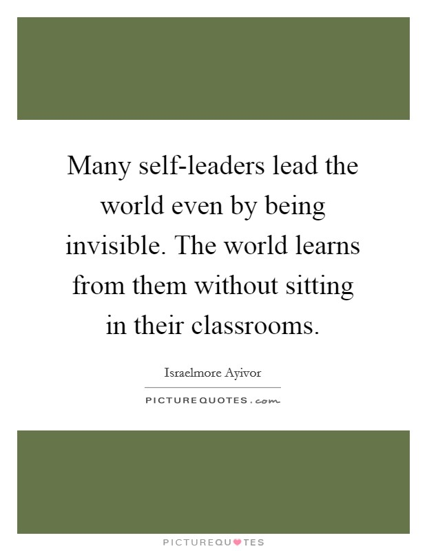Many self-leaders lead the world even by being invisible. The world learns from them without sitting in their classrooms Picture Quote #1