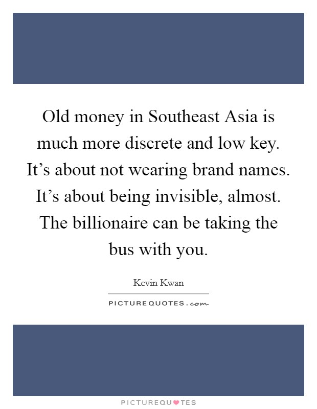 Old money in Southeast Asia is much more discrete and low key. It's about not wearing brand names. It's about being invisible, almost. The billionaire can be taking the bus with you Picture Quote #1