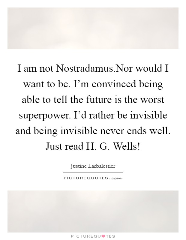 I am not Nostradamus.Nor would I want to be. I'm convinced being able to tell the future is the worst superpower. I'd rather be invisible and being invisible never ends well. Just read H. G. Wells! Picture Quote #1