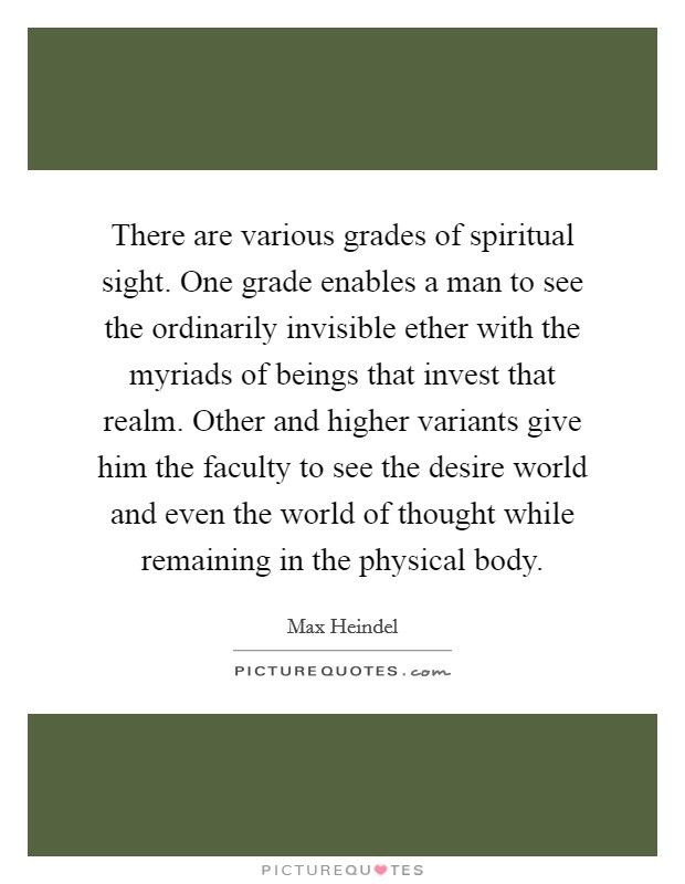 There are various grades of spiritual sight. One grade enables a man to see the ordinarily invisible ether with the myriads of beings that invest that realm. Other and higher variants give him the faculty to see the desire world and even the world of thought while remaining in the physical body Picture Quote #1